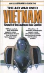 An Illustrated Guide To The Air War Over Vietnam: Aircraft Of The Southeast Asia Conflict - Bernard C. Nalty