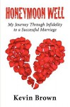 Honeymoon Well: My Journey Through Infidelity to a Successful Marriage - Kevin Brown