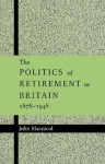 The Politics of Retirement in Britain, 1878 1948 - John Macnicol