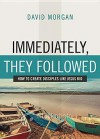 Immediately, They Followed: How to Create Disciples Like Jesus Did - David Morgan