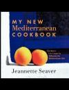 My New Mediterranean Cookbook: Eat Better, Live Longer by Following the Mediterranean Diet - Jeannette Seaver