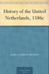 History of the United Netherlands, 1586c - John Lothrop Motley