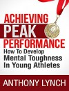 ACHIEVING PEAK PERFORMANCE: HOW TO DEVELOP MENTAL TOUGHNESS IN YOUNG ATHLETES - Anthony Lynch