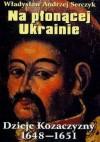 Na płonącej Ukrainie. Dzieje Kozaczyzny 1648-1651 - Władysław Andrzej Serczyk