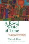A Royal Waste of Time: The Splendor of Worshiping God and Being Church for the World - Marva J. Dawn