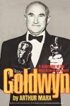 Goldwyn: A Biography of the Man Behind the Myth - Arthur Marx
