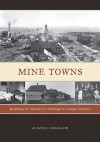 Mine Towns: Buildings for Workers in Michigan�s Copper Country - Alison K. Hoagland