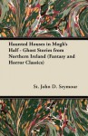 Haunted Houses in Mogh's Half: Ghost Stories from Northern Ireland (Fantasy and Horror Classics) - St John D. Seymour