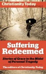 Suffering Redeemed: Stories of Grace in the Midst of Personal Tragedy (Christianity Today Essentials) - Miriam Neff, Christine Scheller, Frank James Jr., Kathryn Greene-McCreight, David Weiss, Sarah Hinlicky Wilson, Don Bastian, William J. Stuntz