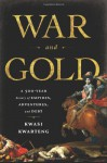 War and Gold: A Five-Hundred-Year History of Empires, Adventures, and Debt - Kwasi Kwarteng