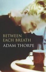 Between Each Breath - Adam Thorpe