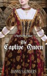 The Captive Queen: A Novel of Mary Stuart - Danny Saunders