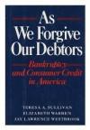 As We Forgive Our Debtors: Bankruptcy and Consumer Credit in America - Teresa A. Sullivan, Elizabeth Warren, Jay Lawrence Westbrook