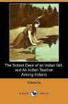 The School Days of an Indian Girl, and an Indian Teacher Among Indians (Dodo Press) - Zitkala-Sa