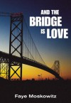 And the Bridge is Love: Life Stories - Faye Moskowitz