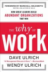 The Why of Work: How Great Leaders Build Abundant Organizations That Win - Dave Ulrich, Marshall Goldsmith, Wendy Ulrich
