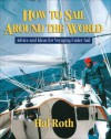 How to Sail Around the World: Advice and Ideas for Voyaging Under Sail - Hal Roth