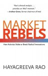 Market Rebels: How Activists Make or Break Radical Innovations - Hayagreeva Rao