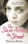 The Slave Across the Street: The harrowing true story of how a 15-year-old girl became a sex slave - Theresa Flores