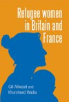 Refugee Women in Britain and France - Gill Allwood, Khursheed Wadia