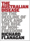 The Australian Disease: On the Decline of Love and the Rise of Non-freedom - Richard Flanagan