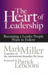 The Heart of Leadership: Becoming a Leader People Want to Follow - Mark Miller