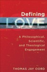 Defining Love: A Philosophical, Scientific, and Theological Engagement - Thomas Jay Oord