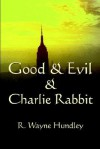 Good & Evil & Charlie Rabbit - R. Wayne Hundley, Richard Hundley, R. Wayne Hundley
