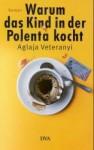 Warum das Kind in der Polenta kocht - Aglaja Veteranyi