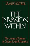 The Invasion Within: The Contest of Cultures in Colonial North America (Cultural Origins of North America) - James Axtell