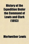 History of the Expedition Under the Command of Lewis and Clark - Meriwether Lewis