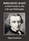 Immanuel Kant: A Brief Guide to His Life and Philosophy - Edgar Sanderson