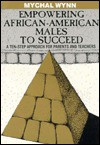 Empowering African-American Males to Succeed: A Ten-Step Approach for Parents and Teachers - Mychal Wynn