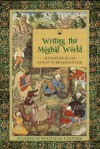 Writing the Mughal World: Studies in Political Culture - Muzaffar Alam, Sanjay Subrahmanyam