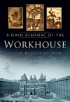 A Grim Almanac of the Workhouse - Peter Higginbotham