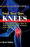 Treat Your Own Knees: A Self-Help Treatment Plan to Fully Rehabilitate 26 Common Knee Injuries and Conditions - Bruce Walker