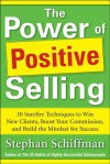 Power of Positive Selling: 30 Surefire Techniques to Win New Clients, Boost Your Commission, and Build the Mindset for Success (PB) - Stephan Schiffman