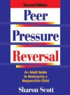 Peer Pressure Reversal: An Adult Guide To Developing A Responsible Child - Sharon Scott