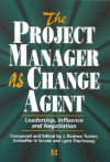 The Project Manager as Change Agent: Leadership, Influence and Negotiation - J. Rodney Turner, Kristoffer V. Grude