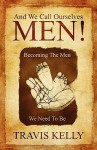 And We Call Ourselves Men!: Becoming the Men We Need to Be - Travis Kelly