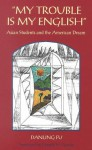 My Trouble is My English: Asian Students and the American Dream - Danling Fu, Donald H. Graves