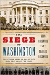 The Siege of Washington: The Untold Story of the Twelve Days That Shook the Union - John Lockwood, Charles Lockwood