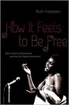 How It Feels to Be Free: Black Women Entertainers and the Civil Rights Movement - Ruth Feldstein