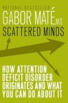 Scattered Minds: The Origins and Healing of Attention Deficit Disorder - Gabor Maté