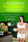 The Ultimate Sugar Free Diet Guide: Quit Sugar and Easily Lose Weight in 6 Weeks - Michael E. Reese