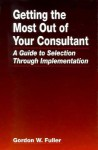 Getting the Most Out of Your Consultant: A Guide to Selection - Gordon W. Fuller