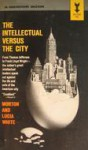 The Intellectual Versus the City - Morton Gabriel White, Lucia White