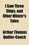 I Saw Three Ships, and Other Winter's Tales - Arthur Quiller-Couch