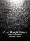 From Rough Waters: Three Short Stories By David Cooper - David Cooper