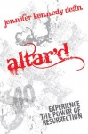 Altar'd: Experience the Power of Resurrection - Jennifer Kennedy Dean